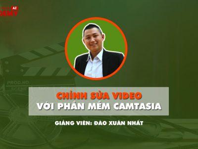 Chỉnh sửa video với phần mềm Camtasia – Giảng viên Đào Xuân Nhất